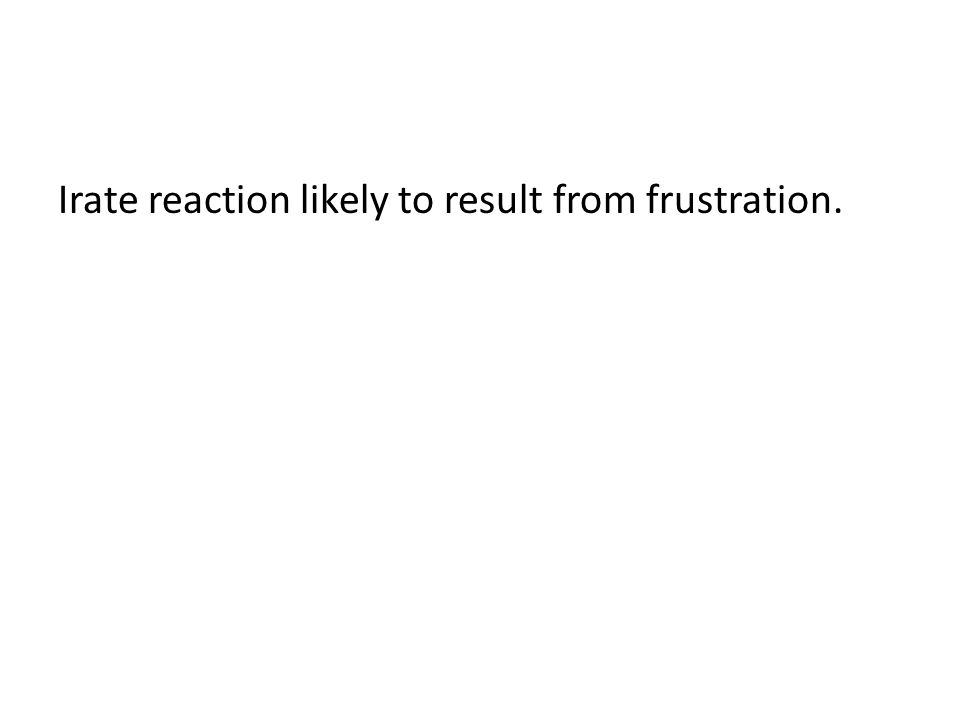 Irate reaction likely to result from frustration.