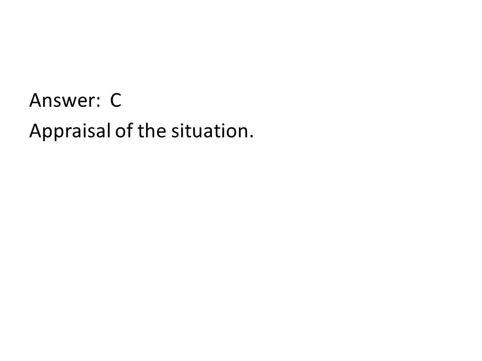 Answer: C Appraisal of the situation.