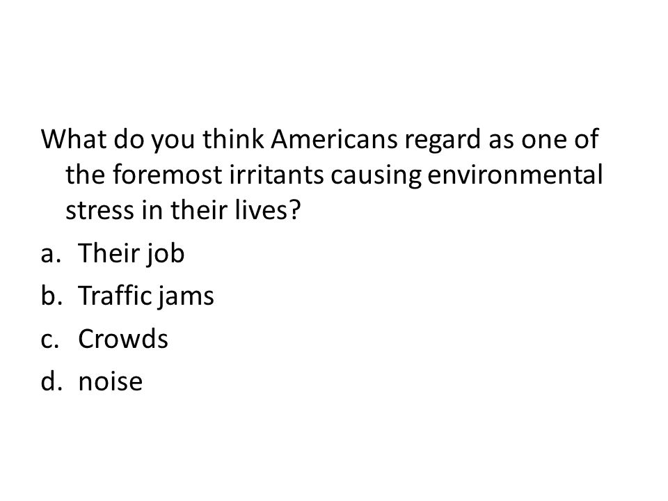 What do you think Americans regard as one of the foremost irritants causing environmental stress in their lives.
