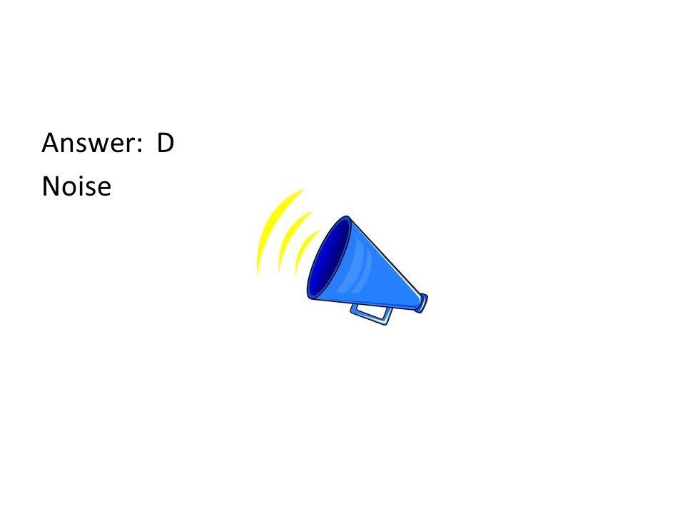 Answer: D Noise