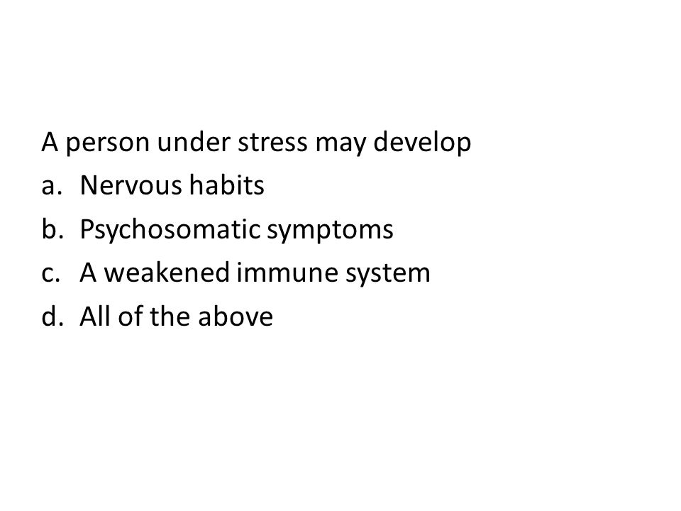 A person under stress may develop a.Nervous habits b.Psychosomatic symptoms c.A weakened immune system d.All of the above