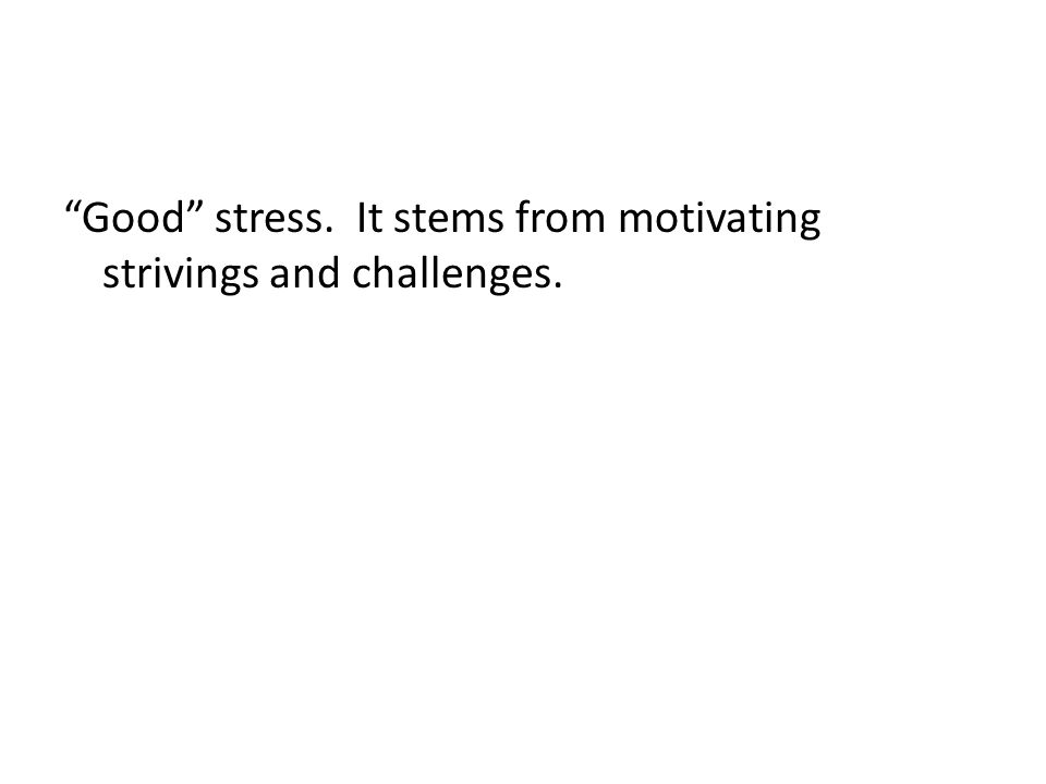 Good stress. It stems from motivating strivings and challenges.