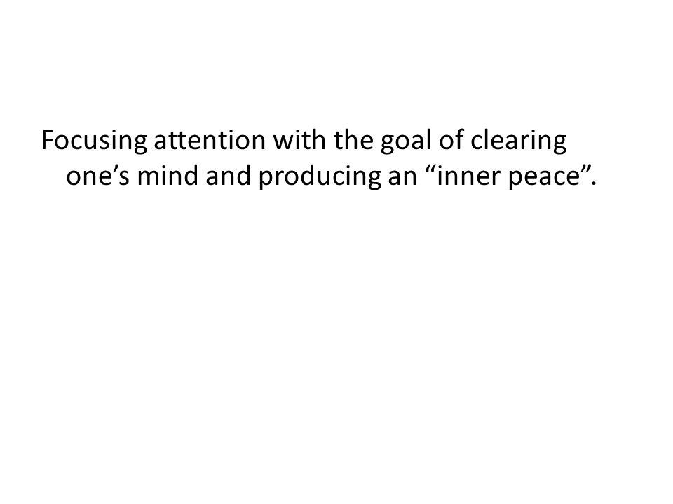 Focusing attention with the goal of clearing one's mind and producing an inner peace .