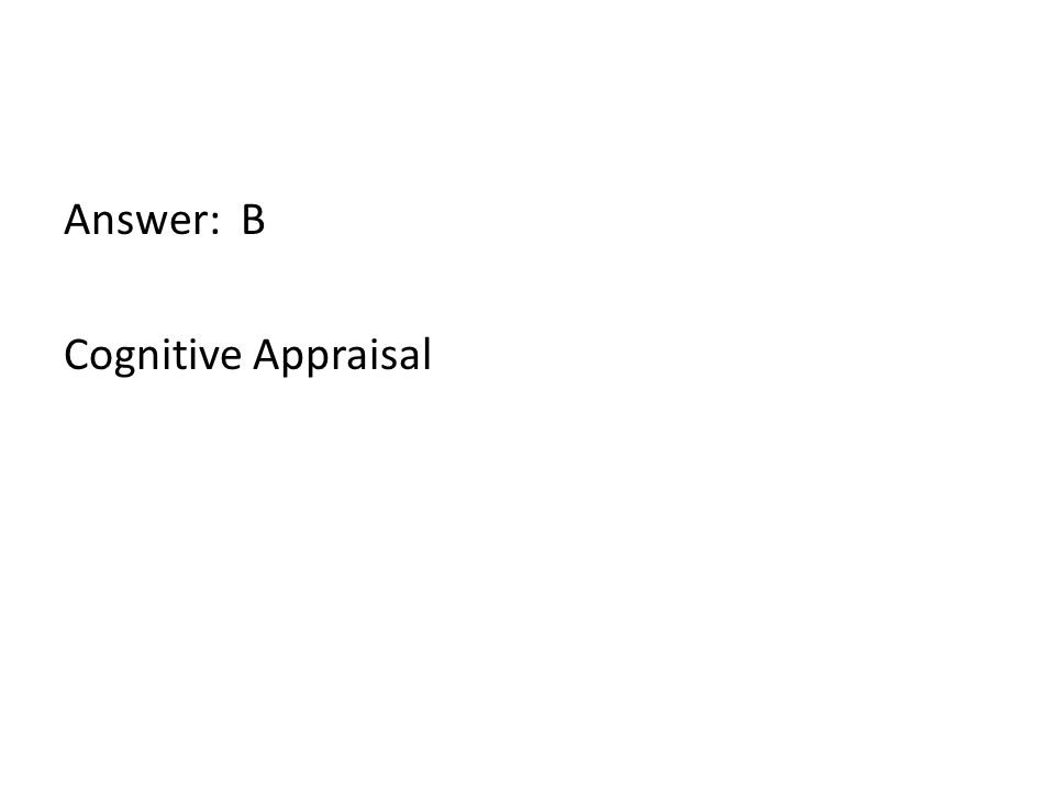 Answer: B Cognitive Appraisal