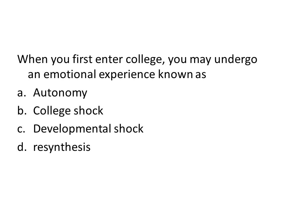 When you first enter college, you may undergo an emotional experience known as a.Autonomy b.College shock c.Developmental shock d.resynthesis