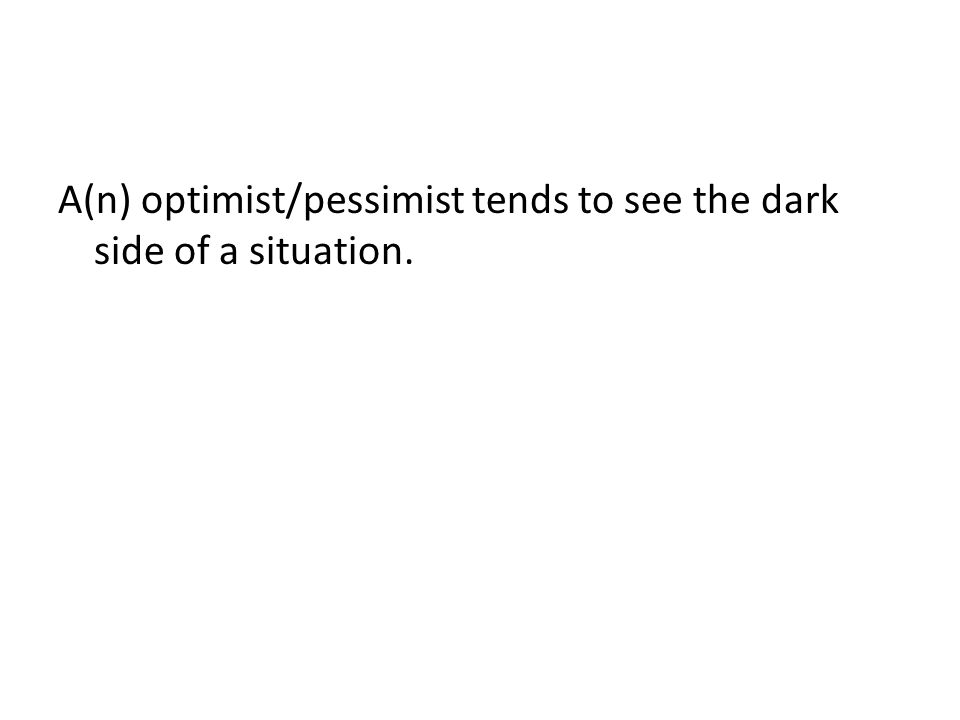 A(n) optimist/pessimist tends to see the dark side of a situation.