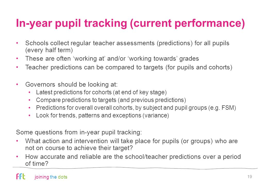 joining the dots In-year pupil tracking (current performance) Schools collect regular teacher assessments (predictions) for all pupils (every half term) These are often 'working at' and/or 'working towards' grades Teacher predictions can be compared to targets (for pupils and cohorts) Governors should be looking at: Latest predictions for cohorts (at end of key stage) Compare predictions to targets (and previous predictions) Predictions for overall overall cohorts, by subject and pupil groups (e.g.