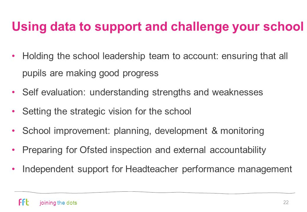 joining the dots Using data to support and challenge your school Holding the school leadership team to account: ensuring that all pupils are making good progress Self evaluation: understanding strengths and weaknesses Setting the strategic vision for the school School improvement: planning, development & monitoring Preparing for Ofsted inspection and external accountability Independent support for Headteacher performance management 22