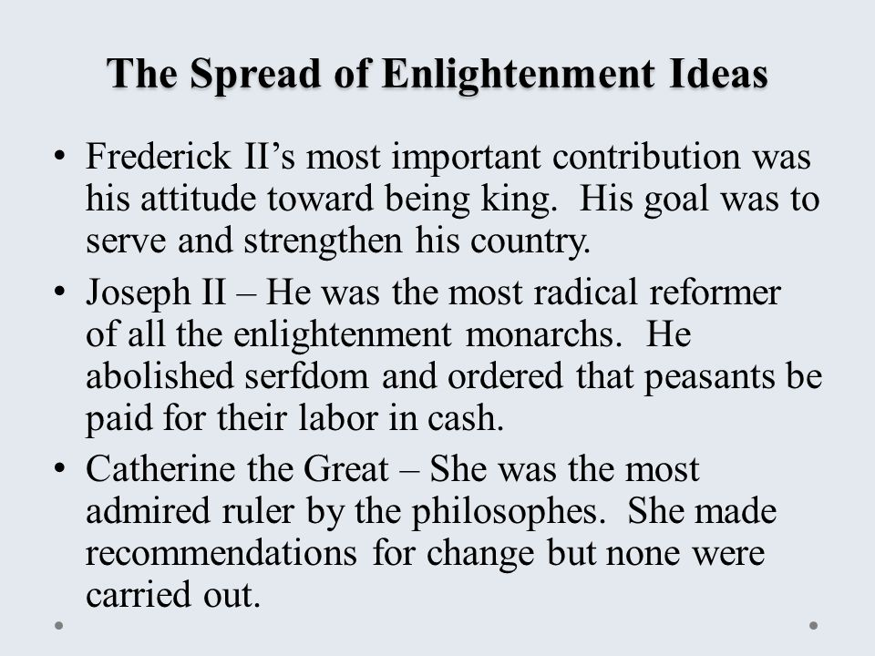 The Spread of Enlightenment Ideas Frederick II's most important contribution was his attitude toward being king.