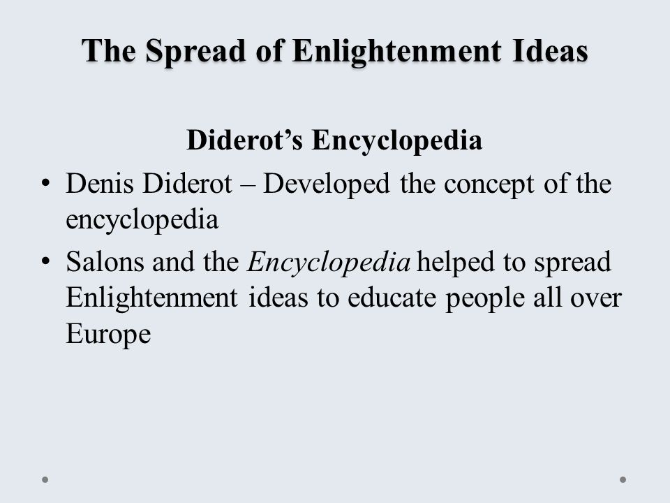 The Spread of Enlightenment Ideas Diderot's Encyclopedia Denis Diderot – Developed the concept of the encyclopedia Salons and the Encyclopedia helped to spread Enlightenment ideas to educate people all over Europe