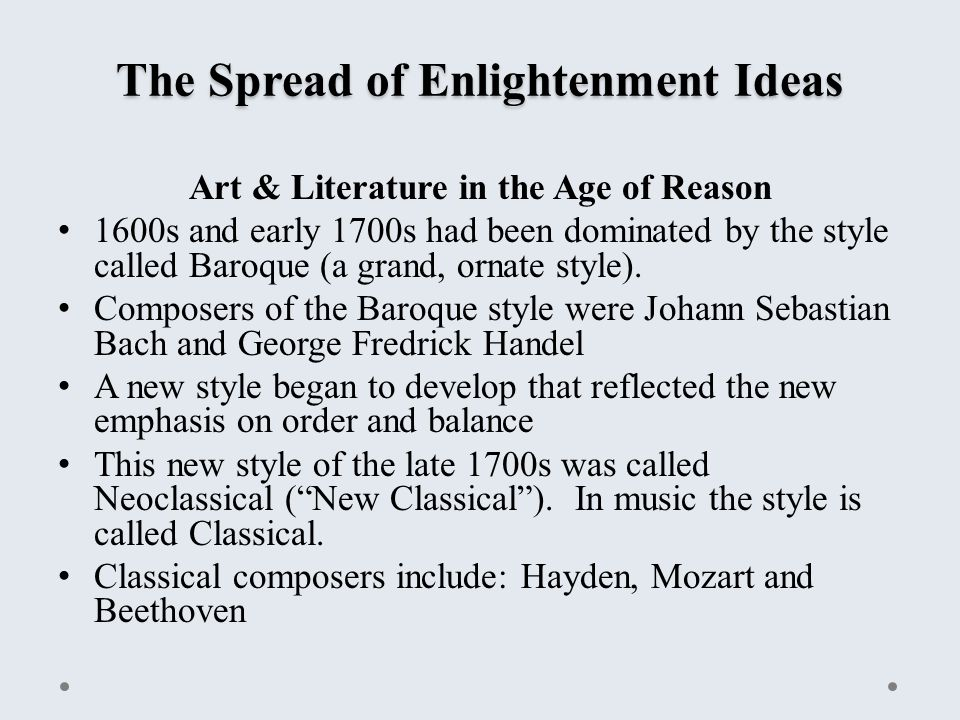The Spread of Enlightenment Ideas Art & Literature in the Age of Reason 1600s and early 1700s had been dominated by the style called Baroque (a grand, ornate style).