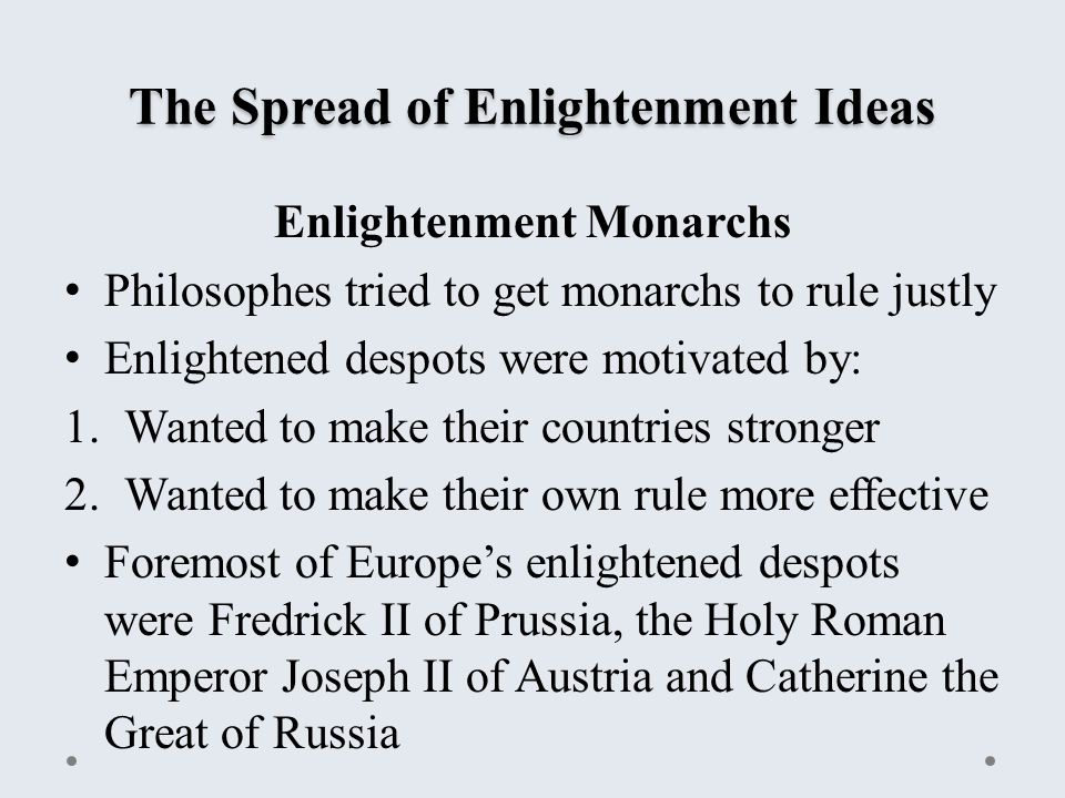The Spread of Enlightenment Ideas Enlightenment Monarchs Philosophes tried to get monarchs to rule justly Enlightened despots were motivated by: 1.Wanted to make their countries stronger 2.Wanted to make their own rule more effective Foremost of Europe's enlightened despots were Fredrick II of Prussia, the Holy Roman Emperor Joseph II of Austria and Catherine the Great of Russia