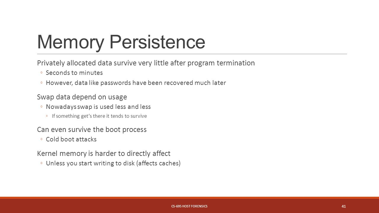 Memory Persistence Privately allocated data survive very little after program termination ◦Seconds to minutes ◦However, data like passwords have been recovered much later Swap data depend on usage ◦Nowadays swap is used less and less ◦If something get's there it tends to survive Can even survive the boot process ◦Cold boot attacks Kernel memory is harder to directly affect ◦Unless you start writing to disk (affects caches) CS-695 HOST FORENSICS 41