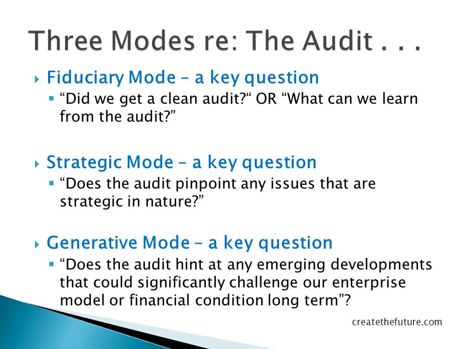  Fiduciary Mode – a key question  Did we get a clean audit? OR What can we learn from the audit?  Strategic Mode – a key question  Does the audit pinpoint any issues that are strategic in nature?  Generative Mode – a key question  Does the audit hint at any emerging developments that could significantly challenge our enterprise model or financial condition long term .