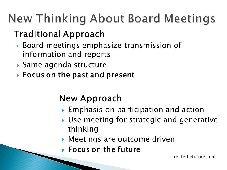 Traditional Approach  Board meetings emphasize transmission of information and reports  Same agenda structure  Focus on the past and present New Approach EEmphasis on participation and action UUse meeting for strategic and generative thinking MMeetings are outcome driven FFocus on the future createthefuture.com
