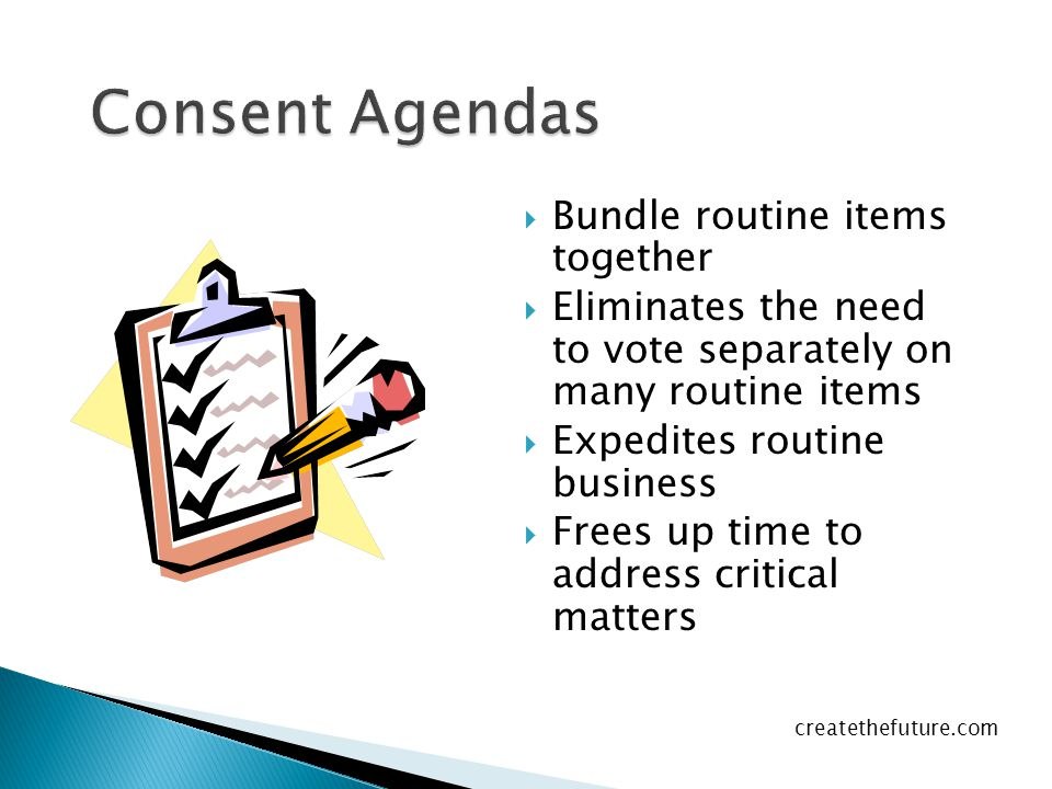  Bundle routine items together  Eliminates the need to vote separately on many routine items  Expedites routine business  Frees up time to address critical matters createthefuture.com