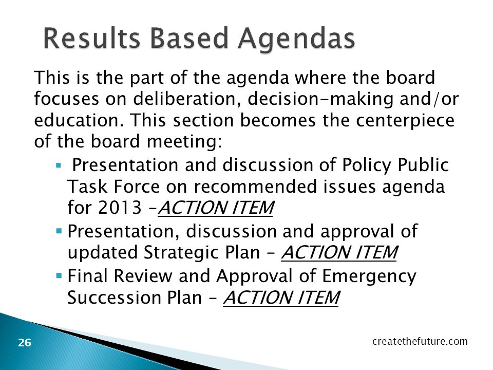 This is the part of the agenda where the board focuses on deliberation, decision-making and/or education.