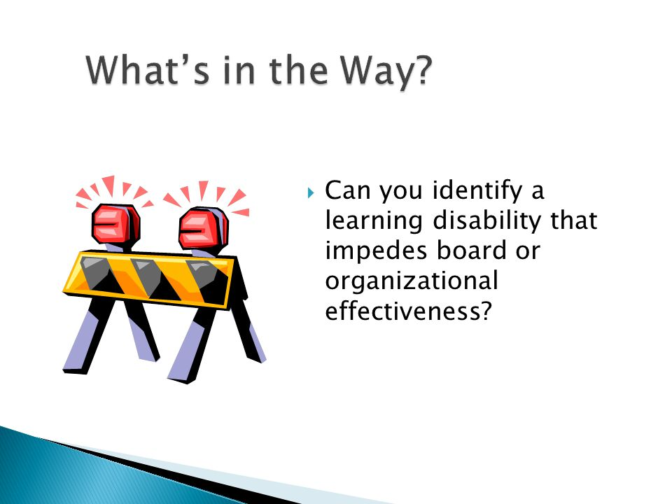  Can you identify a learning disability that impedes board or organizational effectiveness?