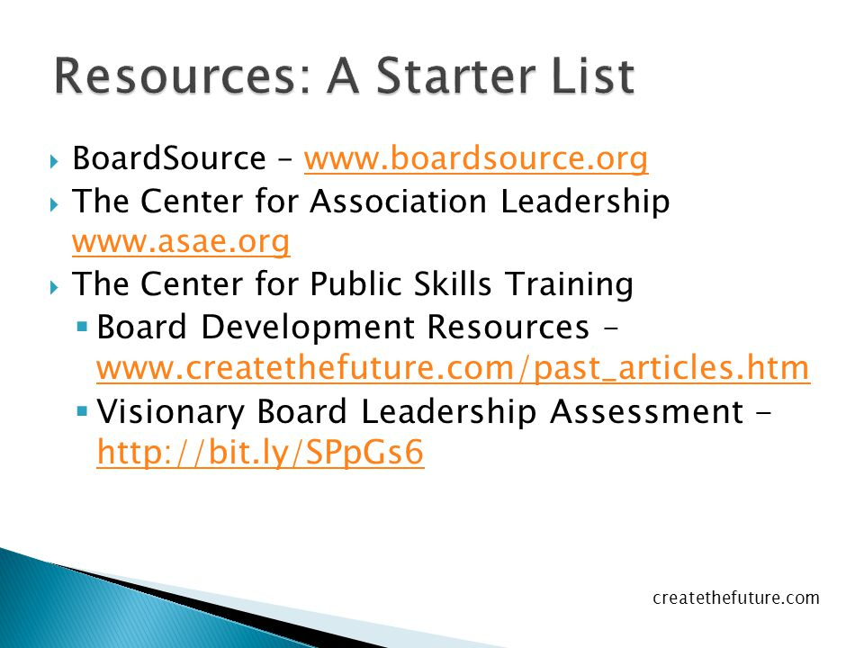  BoardSource – www.boardsource.orgwww.boardsource.org  The Center for Association Leadership www.asae.org www.asae.org  The Center for Public Skills Training  Board Development Resources – www.createthefuture.com/past_articles.htm www.createthefuture.com/past_articles.htm  Visionary Board Leadership Assessment - http://bit.ly/SPpGs6 http://bit.ly/SPpGs6 createthefuture.com