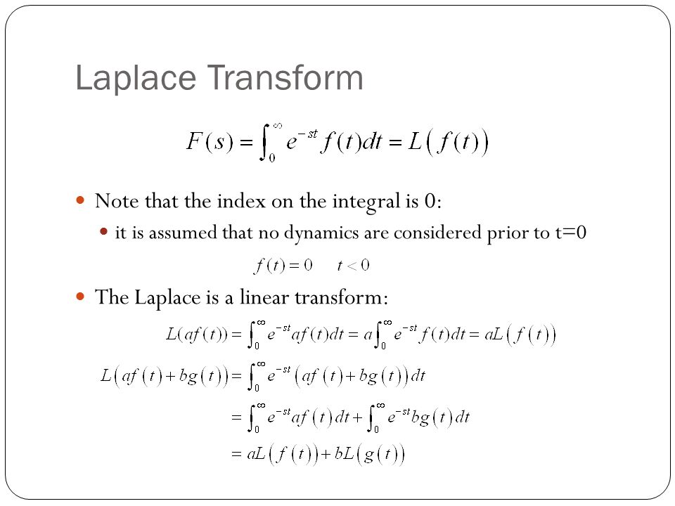 Laplace Transform Note that the index on the integral is 0: it is assumed that no dynamics are considered prior to t=0 The Laplace is a linear transform:
