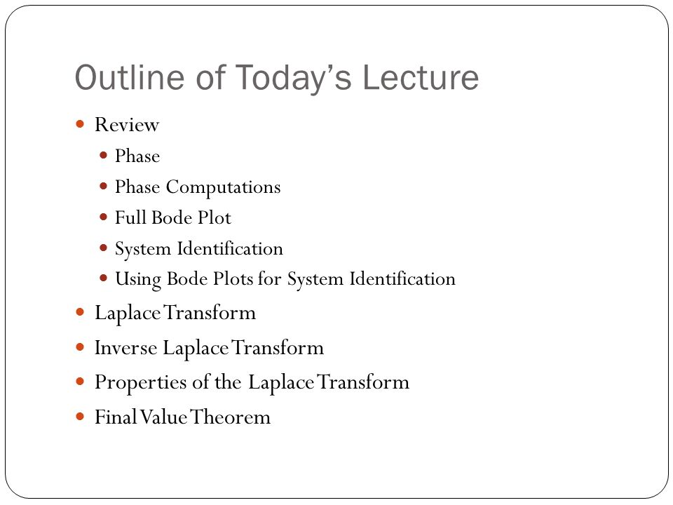 Outline of Today's Lecture Review Phase Phase Computations Full Bode Plot System Identification Using Bode Plots for System Identification Laplace Tra