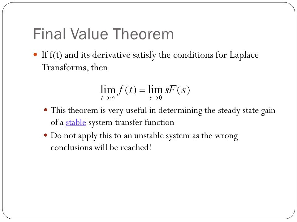 Final Value Theorem If f(t) and its derivative satisfy the conditions for Laplace Transforms, then This theorem is very useful in determining the steady state gain of a stable system transfer function Do not apply this to an unstable system as the wrong conclusions will be reached!