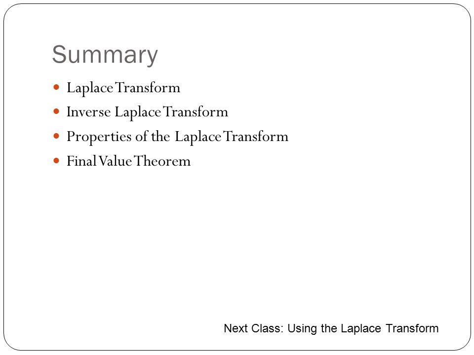 Summary Laplace Transform Inverse Laplace Transform Properties of the Laplace Transform Final Value Theorem Next Class: Using the Laplace Transform