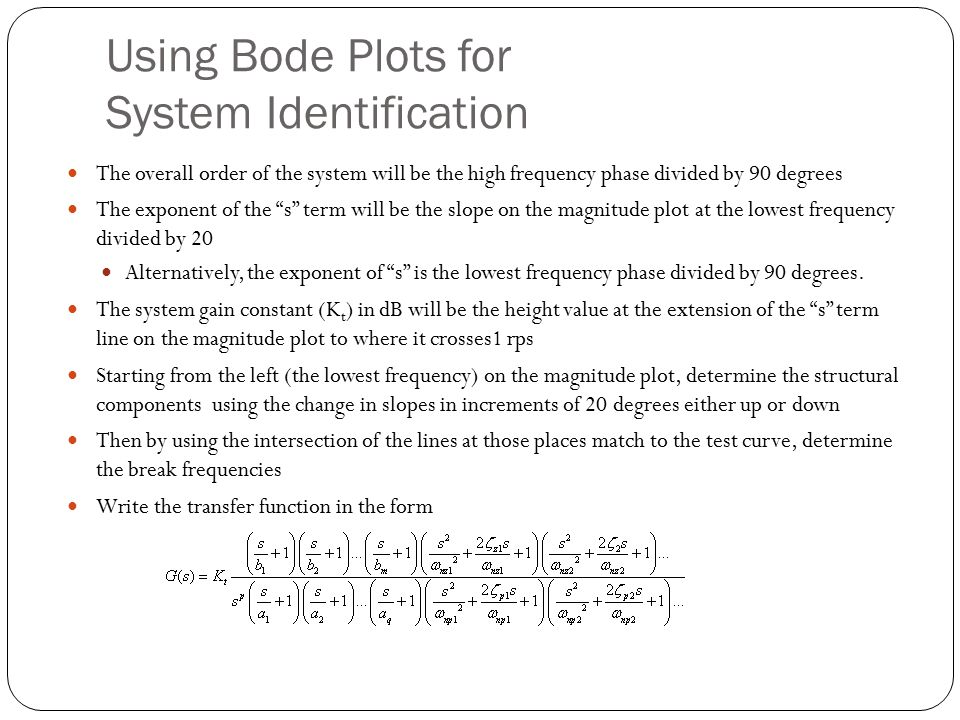 Using Bode Plots for System Identification The overall order of the system will be the high frequency phase divided by 90 degrees The exponent of the s term will be the slope on the magnitude plot at the lowest frequency divided by 20 Alternatively, the exponent of s is the lowest frequency phase divided by 90 degrees.