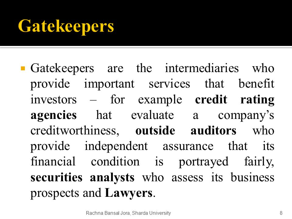  Gatekeepers are the intermediaries who provide important services that benefit investors – for example credit rating agencies hat evaluate a company's creditworthiness, outside auditors who provide independent assurance that its financial condition is portrayed fairly, securities analysts who assess its business prospects and Lawyers.