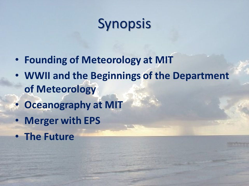 Synopsis Founding of Meteorology at MIT WWII and the Beginnings of the Department of Meteorology Oceanography at MIT Merger with EPS The Future
