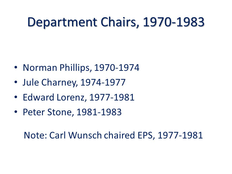 Department Chairs, 1970-1983 Norman Phillips, 1970 ‑ 1974 Jule Charney, 1974 ‑ 1977 Edward Lorenz, 1977 ‑ 1981 Peter Stone, 1981 ‑ 1983 Note: Carl Wunsch chaired EPS, 1977-1981