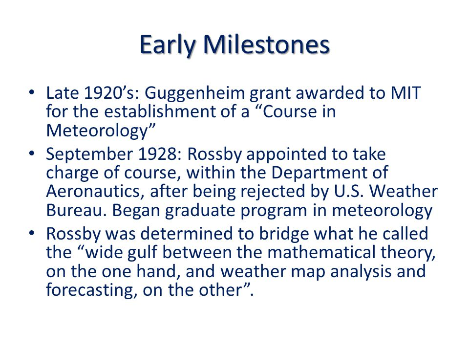 Early Milestones Late 1920's: Guggenheim grant awarded to MIT for the establishment of a Course in Meteorology September 1928: Rossby appointed to take charge of course, within the Department of Aeronautics, after being rejected by U.S.