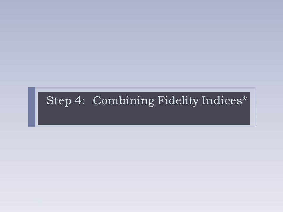 Step 4: Combining Fidelity Indices* 38