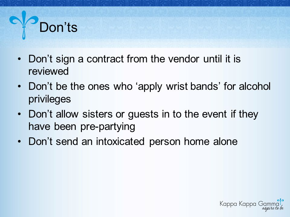 Don'ts Don't sign a contract from the vendor until it is reviewed Don't be the ones who 'apply wrist bands' for alcohol privileges Don't allow sisters or guests in to the event if they have been pre-partying Don't send an intoxicated person home alone