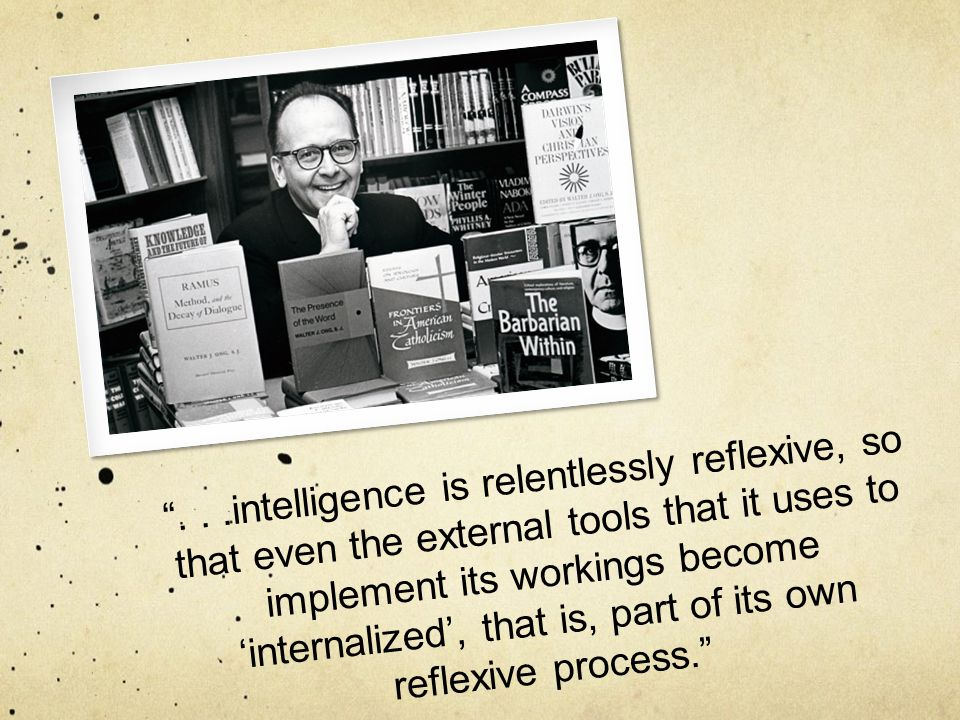 """...intelligence is relentlessly reflexive, so that even the external tools that it uses to implement its workings become 'internalized', that is, par"