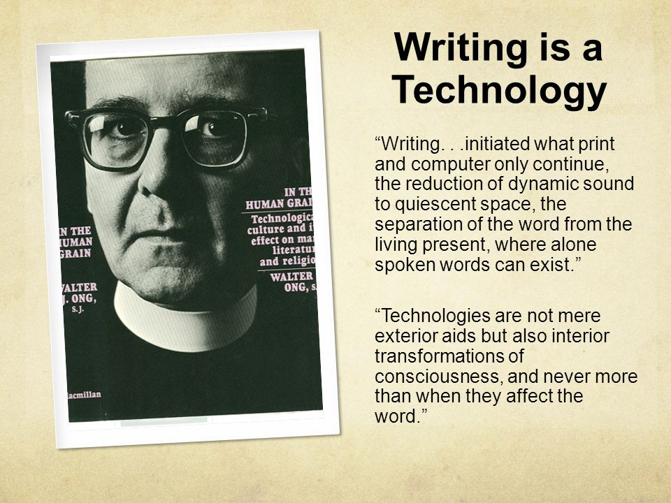 "Writing is a Technology ""Writing...initiated what print and computer only continue, the reduction of dynamic sound to quiescent space, the separation"