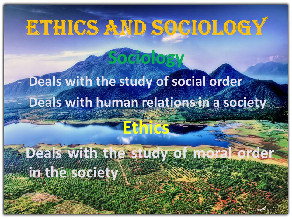 Ethics and Sociology Sociology -Deals with the study of social order -Deals with human relations in a society Ethics - Deals with the study of moral o