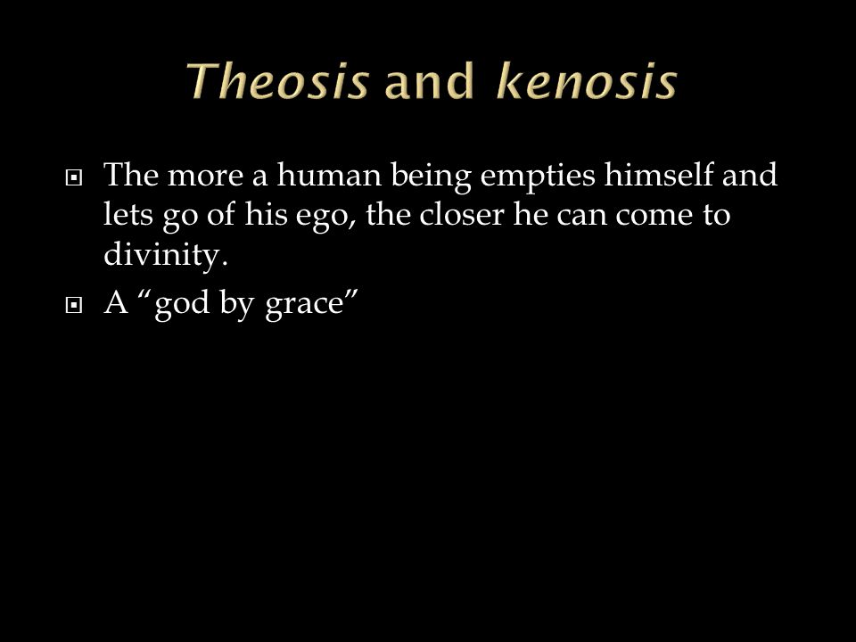 """ The more a human being empties himself and lets go of his ego, the closer he can come to divinity.  A """"god by grace"""""""