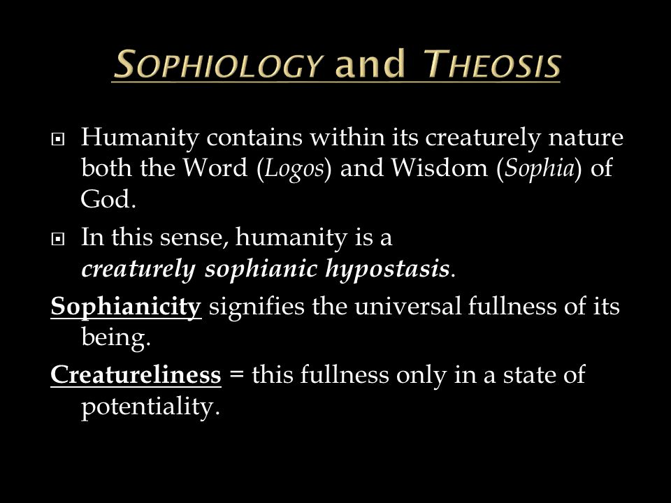  Humanity contains within its creaturely nature both the Word ( Logos ) and Wisdom ( Sophia ) of God.  In this sense, humanity is a creaturely sophi