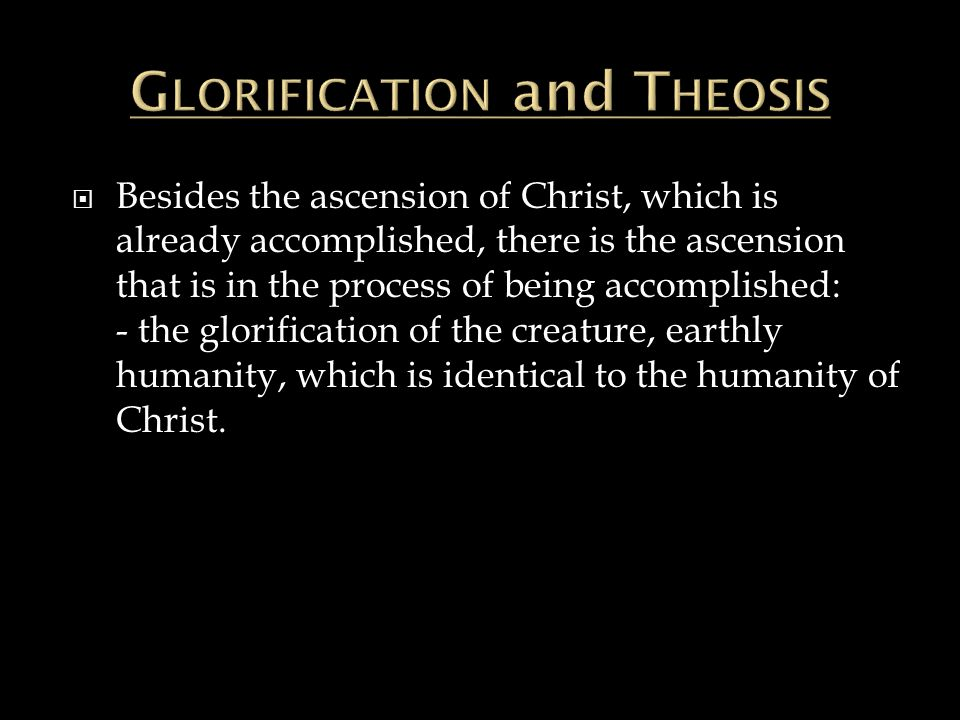  Besides the ascension of Christ, which is already accomplished, there is the ascension that is in the process of being accomplished: - the glorification of the creature, earthly humanity, which is identical to the humanity of Christ.