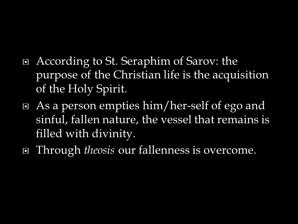  According to St. Seraphim of Sarov: the purpose of the Christian life is the acquisition of the Holy Spirit.  As a person empties him/her-self of e