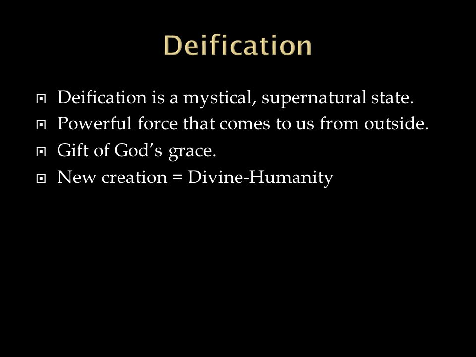  Deification is a mystical, supernatural state.  Powerful force that comes to us from outside.