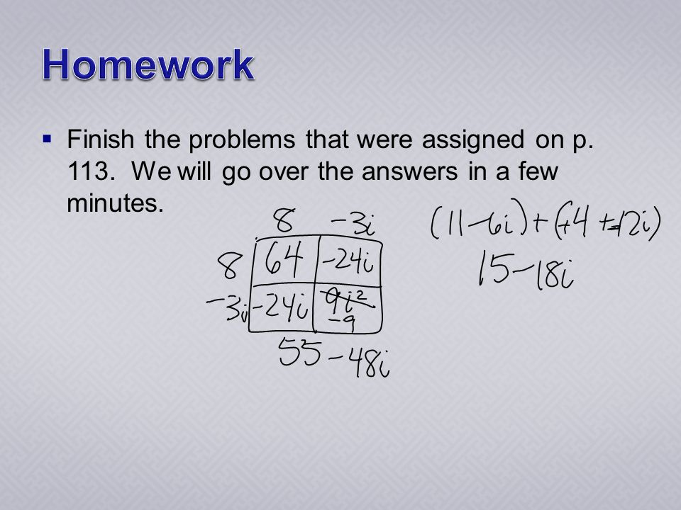  Finish the problems that were assigned on p. 113. We will go over the answers in a few minutes.