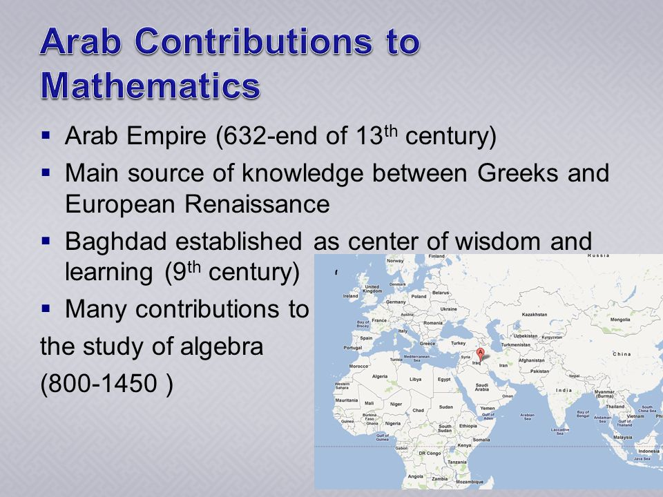  Arab Empire (632-end of 13 th century)  Main source of knowledge between Greeks and European Renaissance  Baghdad established as center of wisdom and learning (9 th century)  Many contributions to the study of algebra (800-1450 )