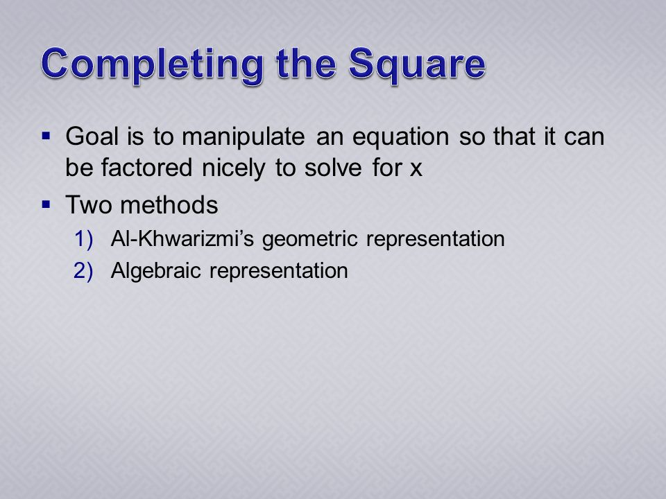  Goal is to manipulate an equation so that it can be factored nicely to solve for x  Two methods 1)Al-Khwarizmi's geometric representation 2)Algebraic representation