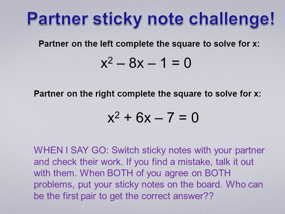 Partner on the left complete the square to solve for x: Partner on the right complete the square to solve for x: WHEN I SAY GO: Switch sticky notes with your partner and check their work.