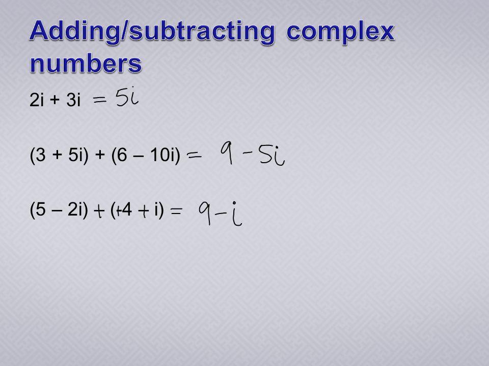 2i + 3i (3 + 5i) + (6 – 10i) (5 – 2i) – (-4 – i)