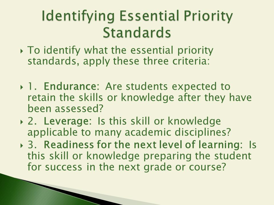  To identify what the essential priority standards, apply these three criteria:  1. Endurance: Are students expected to retain the skills or knowled