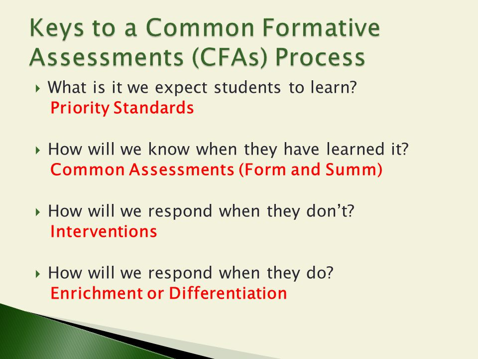  What is it we expect students to learn? Priority Standards  How will we know when they have learned it? Common Assessments (Form and Summ)  How wi