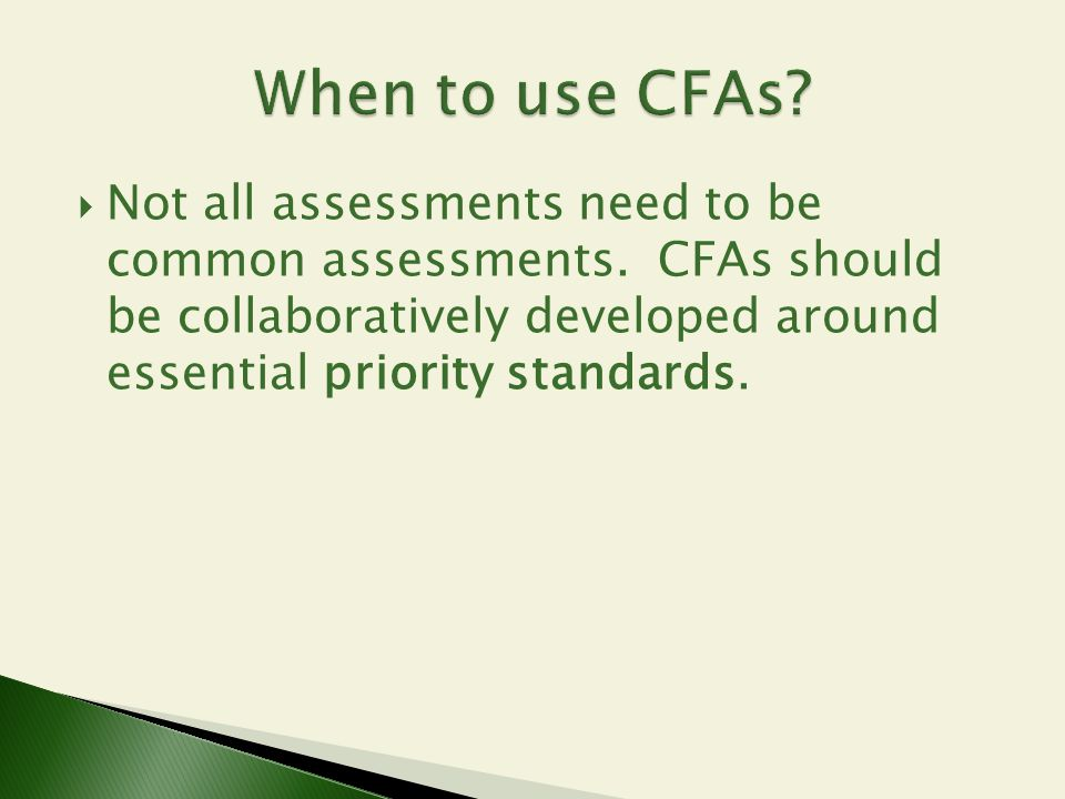  Not all assessments need to be common assessments. CFAs should be collaboratively developed around essential priority standards.